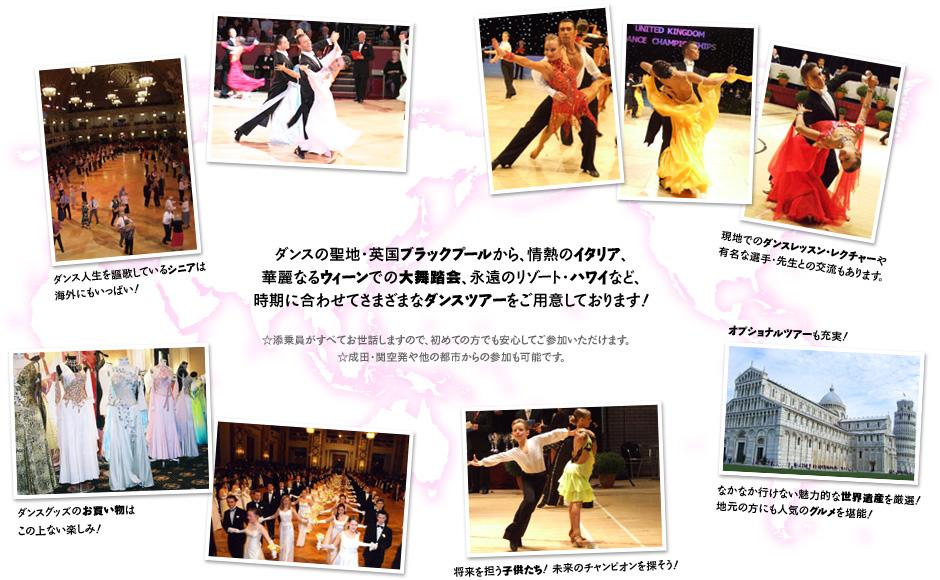 ●ダンスの聖地・英国ブラックプールから、情熱のイタリア、華麗なるウィーンでの大舞踏会、永遠のリゾート・ハワイなど、時期に合わせてさまざまなダンスツアーをご用意しております!☆添乗員がすべてお世話しますので、初めての方でも安心してご参加いただけます。☆成田・関空発や他の都市からの参加も可能です。●現地でのダンスレッスン・レクチャーや有名な選手・先生との交流もあります。●ダンス人生を謳歌しているシニアは海外にもいっぱい!●ダンスグッズのお買い物はこの上ない楽しみ!●将来を担う子供たち! 未来のチャンピオンを探そう!●オプショナルツアーも充実! なかなか行けない魅力的な世界遺産を厳選! 地元の方にも人気のグルメを堪能!